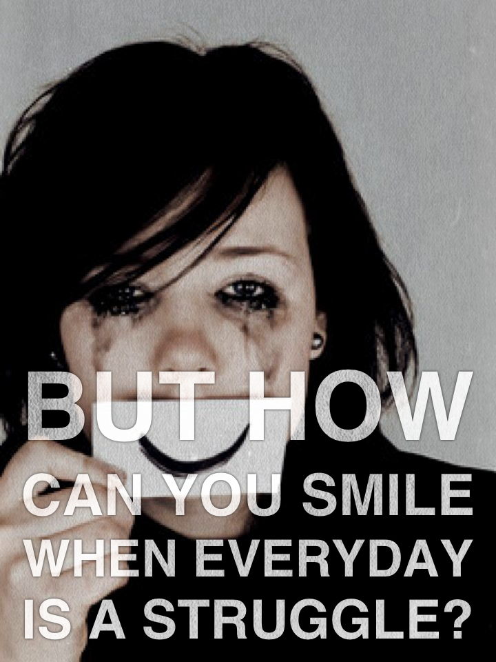 But how can you smile when everyday is a struggle?