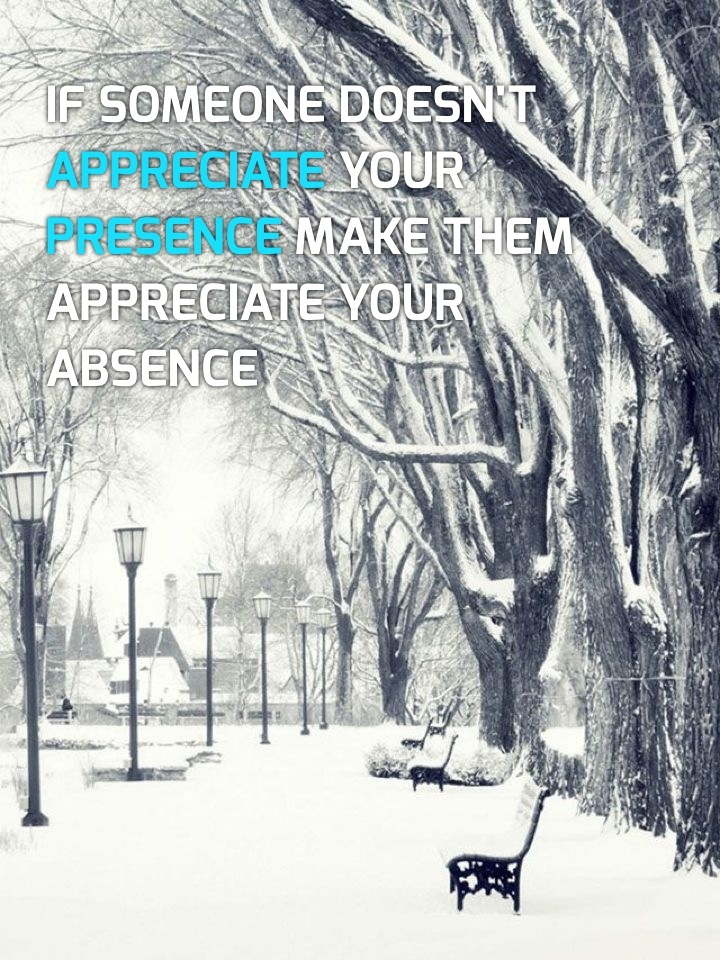 If someone doesn't appreciate your presence make them appreciate your absence