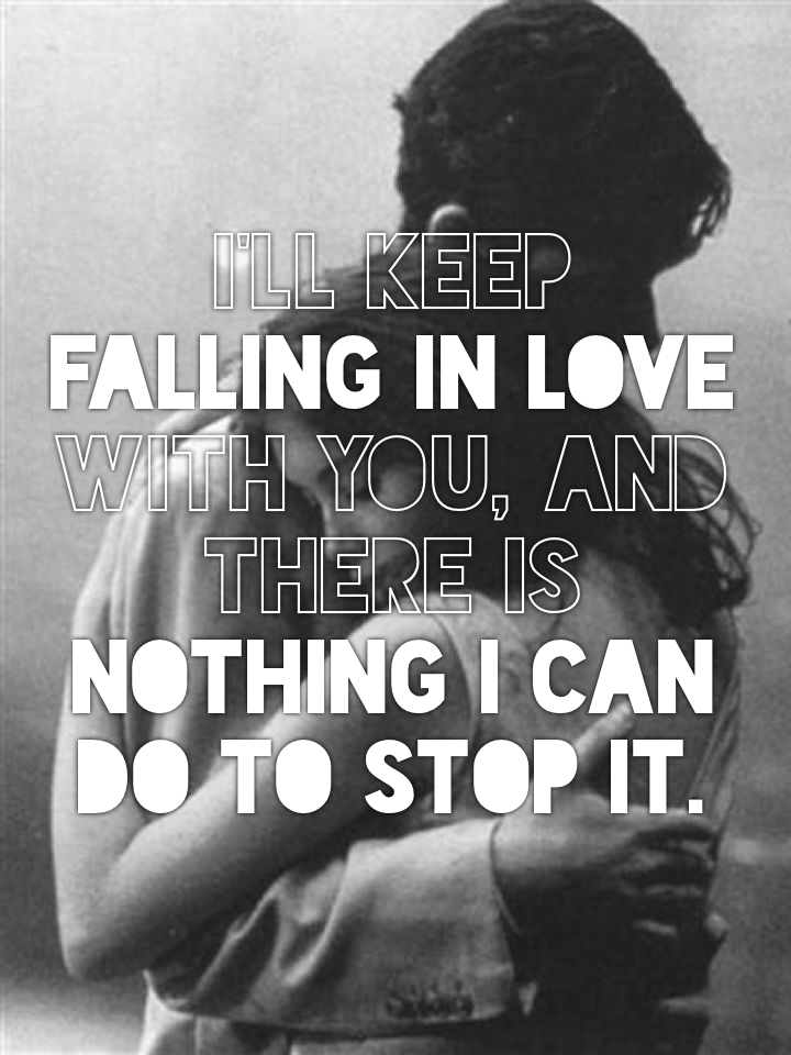 I'll keep falling in love with you, and there is nothing I can do to stop it.