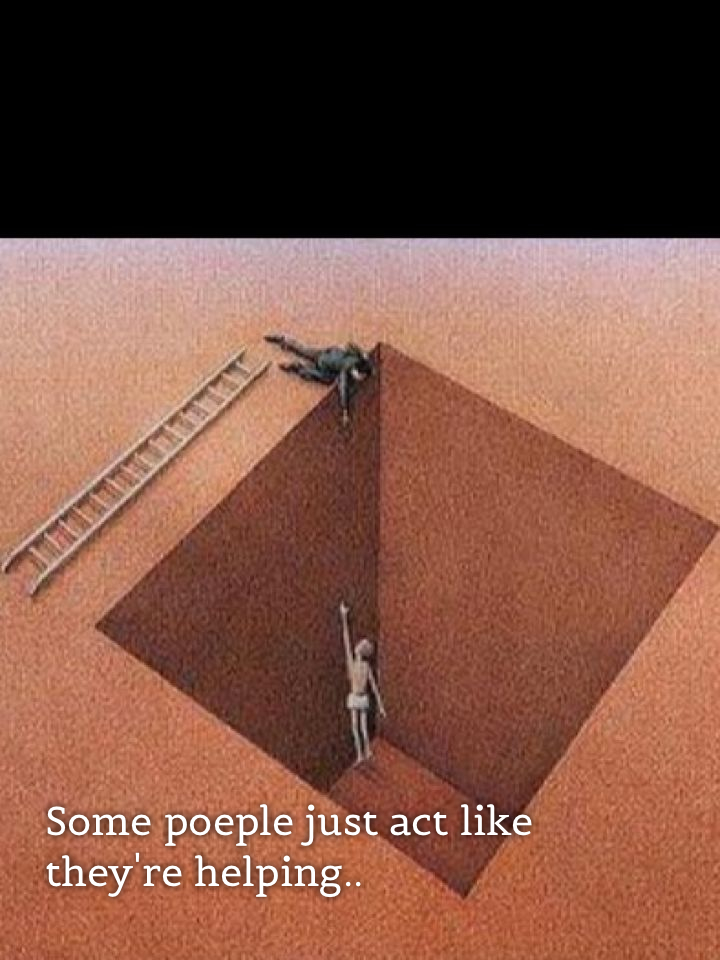Some poeple just act like they're helping..