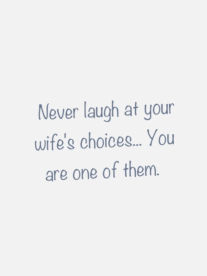 Never laugh at your wife's choices... You are one of them.