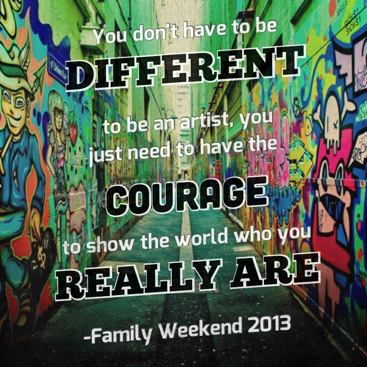 You don't have to be different to be an artist, you just need to have the courage to show the world who you really are -Family Weekend 2013