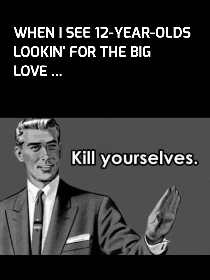When i see 12-year-olds lookin' for the big love ...