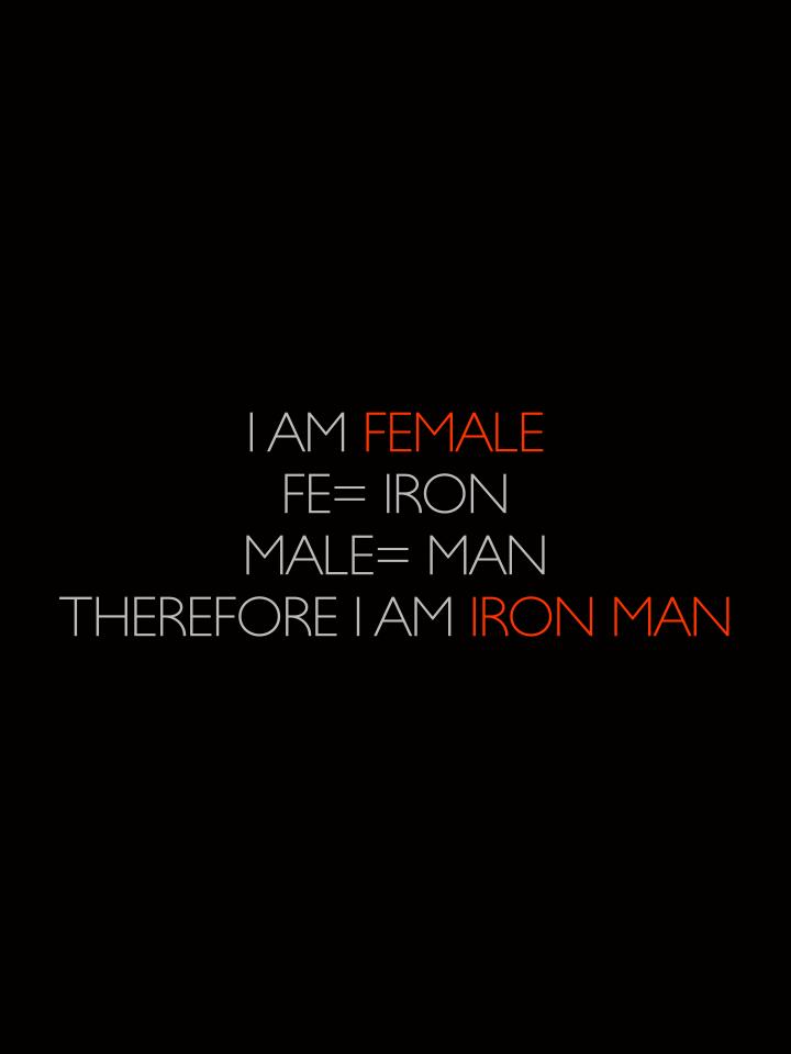 I am Female Fe= iron Male= man Therefore I am Iron Man