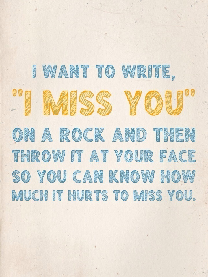 "I want to write, ""I miss you"" on a rock and then throw it at your face so you can know how much it hurts to miss you."