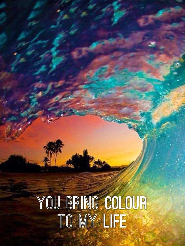 You bring colour to my life