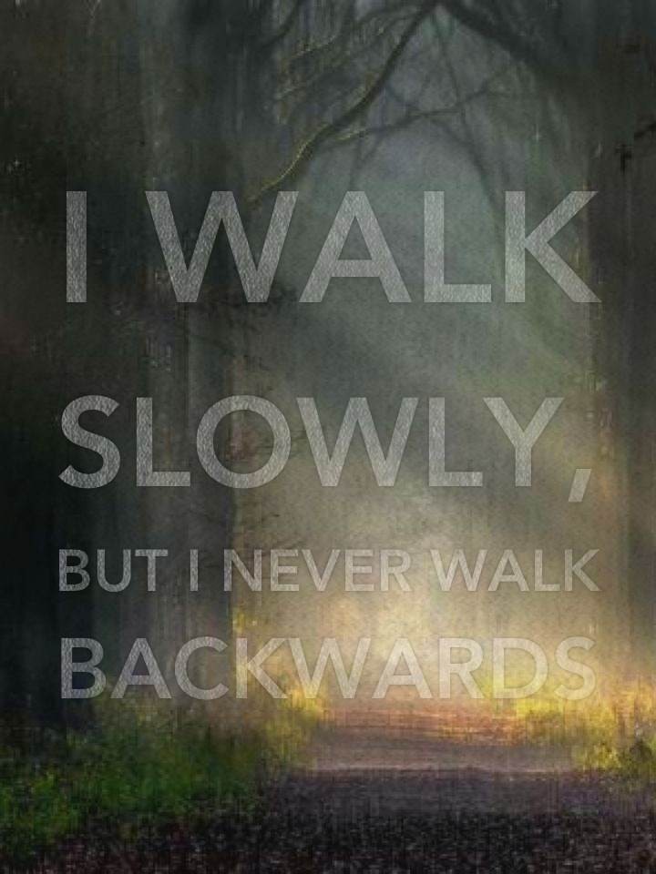 I walk slowly, but I never walk backwards