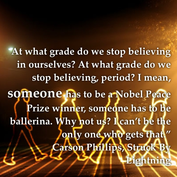 "At what grade do we stop believing in ourselves? At what grade do we stop believing, period? I mean, someone has to be a Nobel Peace Prize winner, someone has to be ballerina. Why not us? I can't be the only one who gets that."" Carson Phillips, Struck By Lightning"