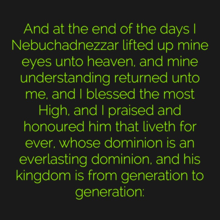 And at the end of the days I Nebuchadnezzar lifted up mine eyes unto heaven, and mine understanding returned unto me, and I blessed the most High, and I praised and honoured him that liveth for ever, whose dominion is an everlasting dominion, and his kingdom is from generation to generation: