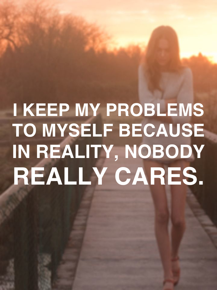 I keep my problems to myself because in reality, nobody really cares.