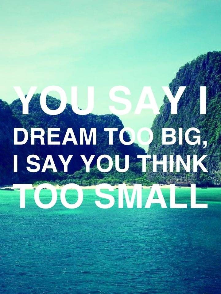 You say I dream too big, I say you think too small