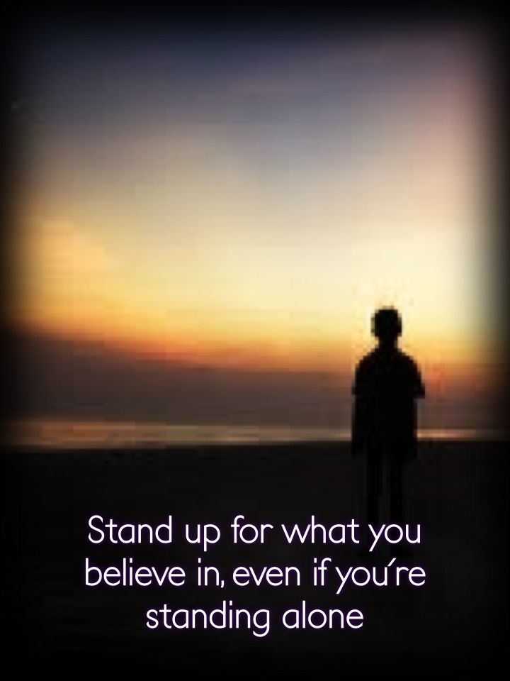 Stand up for what you believe in, even if you're standing alone