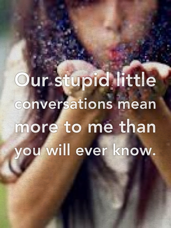Our stupid little conversations mean more to me than you will ever know.