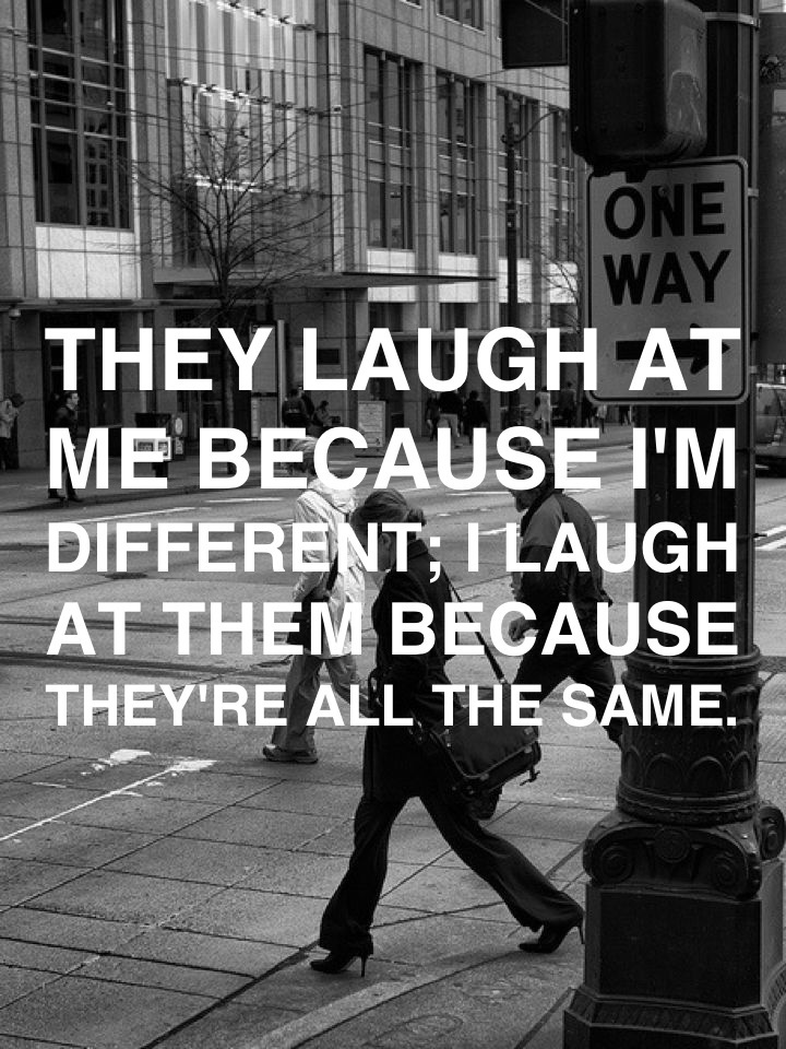 They laugh at me because I'm different; I laugh at them because they're all the same.