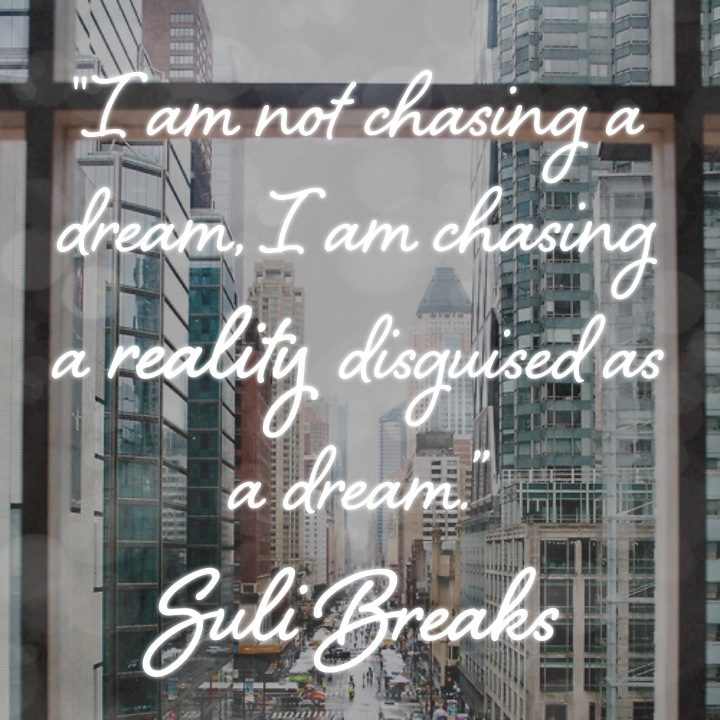 """""""I am not chasing a dream, I am chasing a reality disguised as a dream."""" Suli Breaks"""