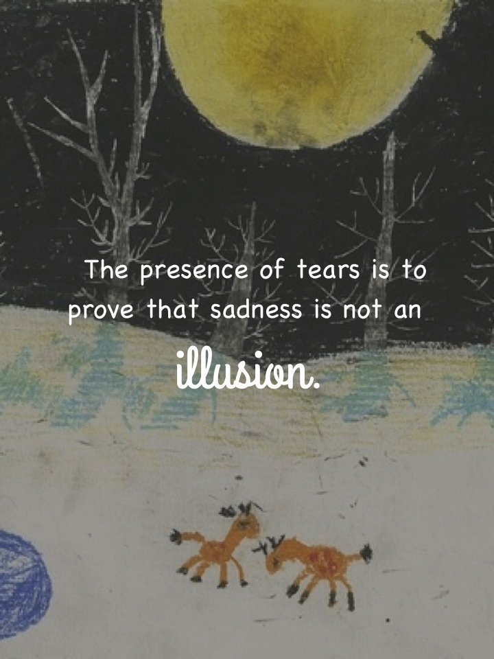 The presence of tears is to prove that sadness is not an illusion.