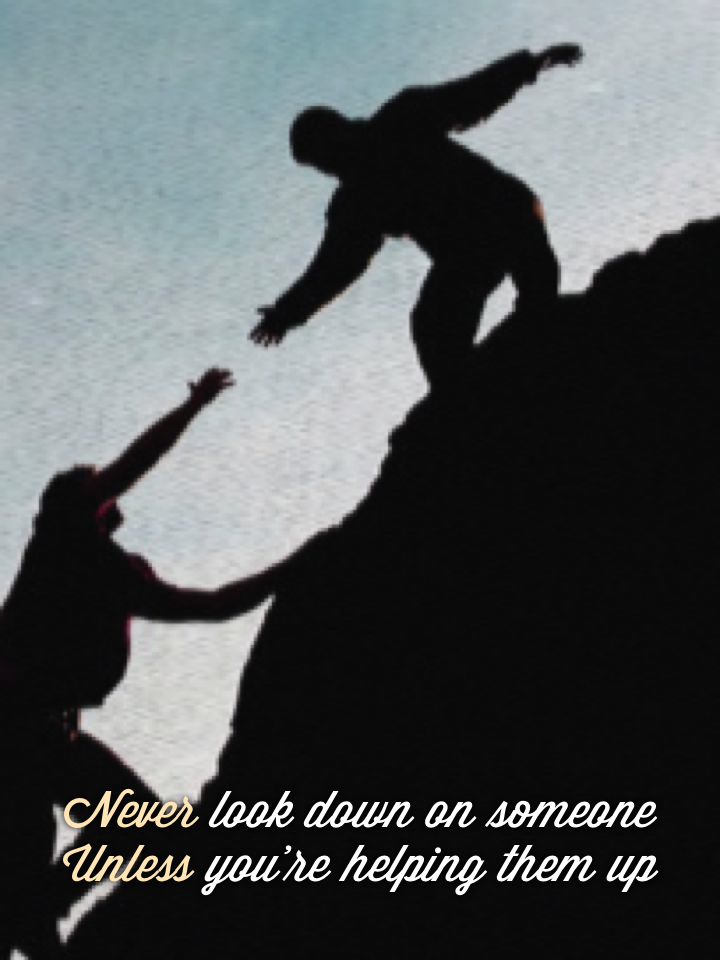 "never look down on someone unless your helping them up ""never look down on someone unless your helping them up"" enter ""never look down on someone unless your helping them up."