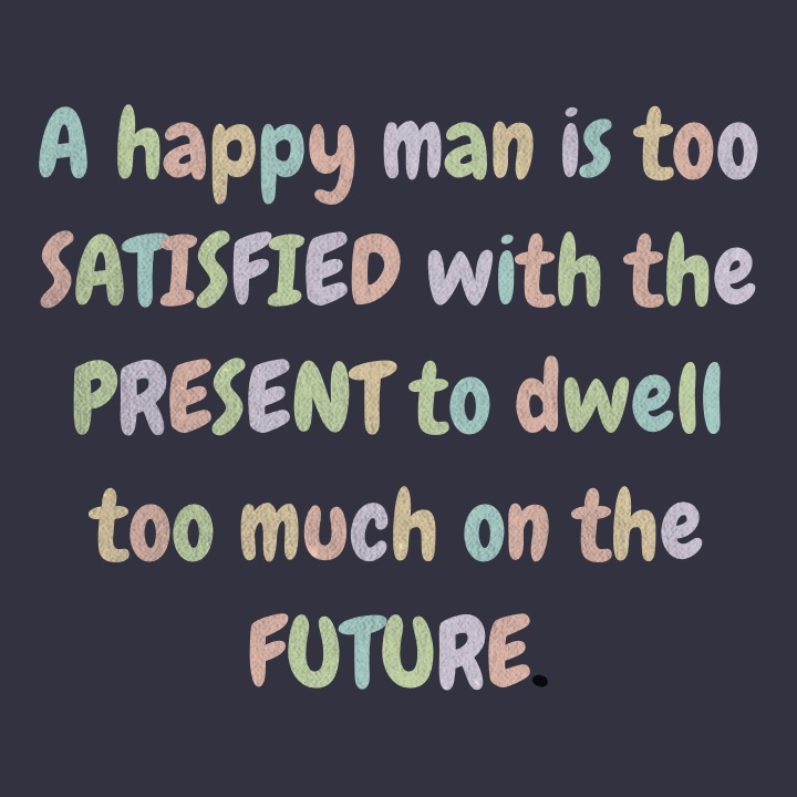 A happy man is too satisfied with the present to dwell too much on the future.