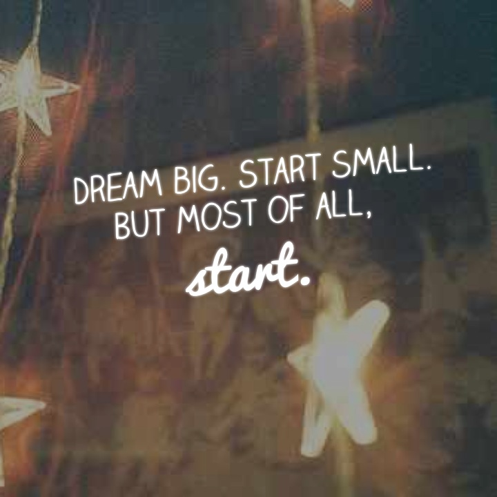 Dream big. Start small. But most of all, start.