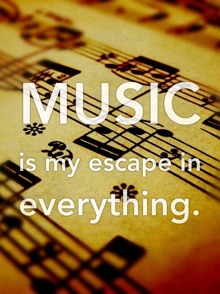 Music is my escape in everything.