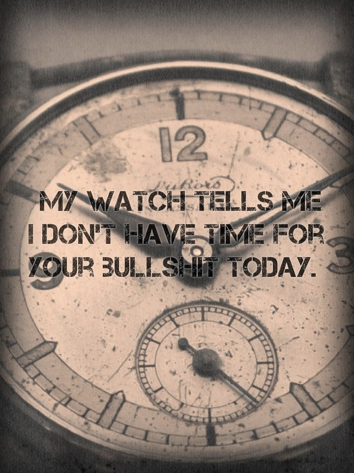 My watch tells me I don't have time for your bullshit today.
