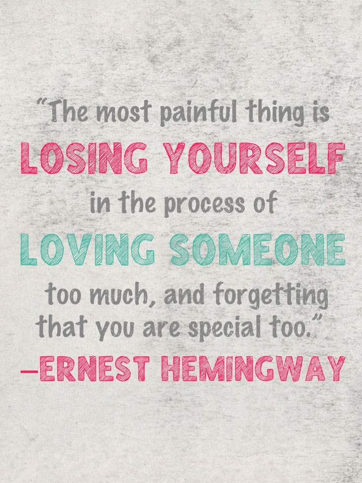"""The most painful thing is losing yourself in the process of loving someone too much, and forgetting that you are special too."" ―Ernest Hemingway"