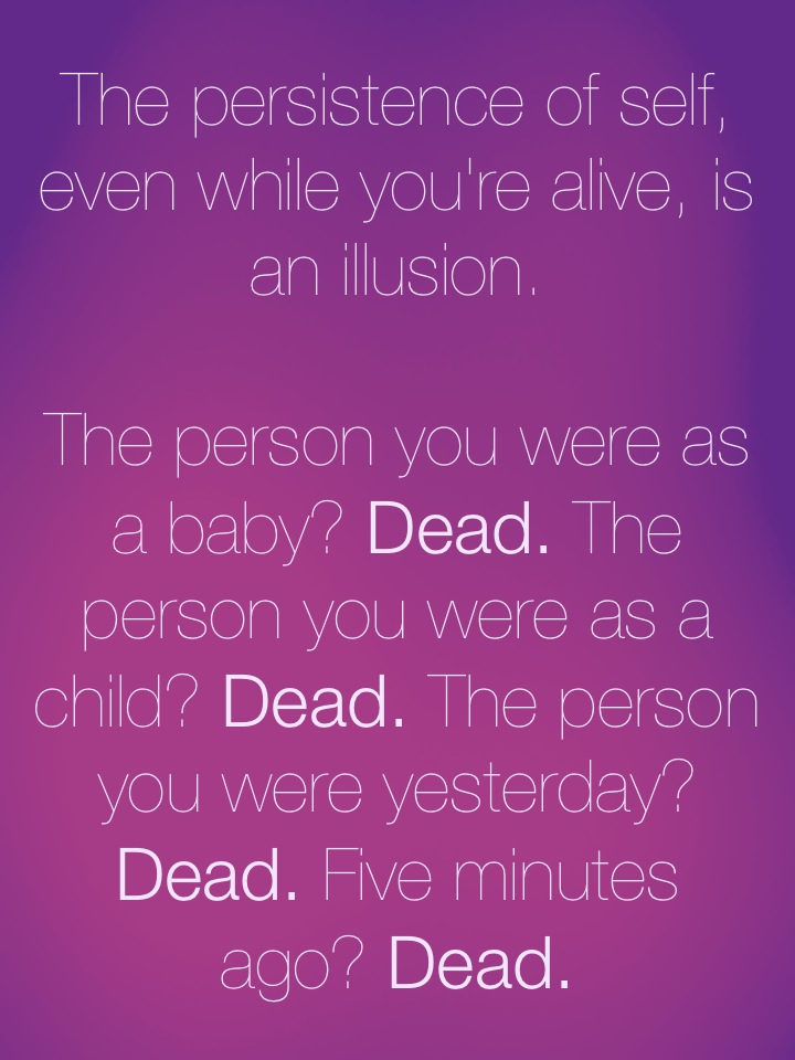 The persistence of self, even while you're alive, is an illusion. The person you were as a baby? Dead. The person you were as a child? Dead. The person you were yesterday? Dead. Five minutes ago? Dead.