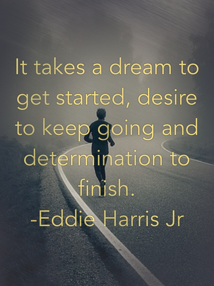 It takes a dream to get started, desire to keep going and determination to finish. -Eddie Harris Jr
