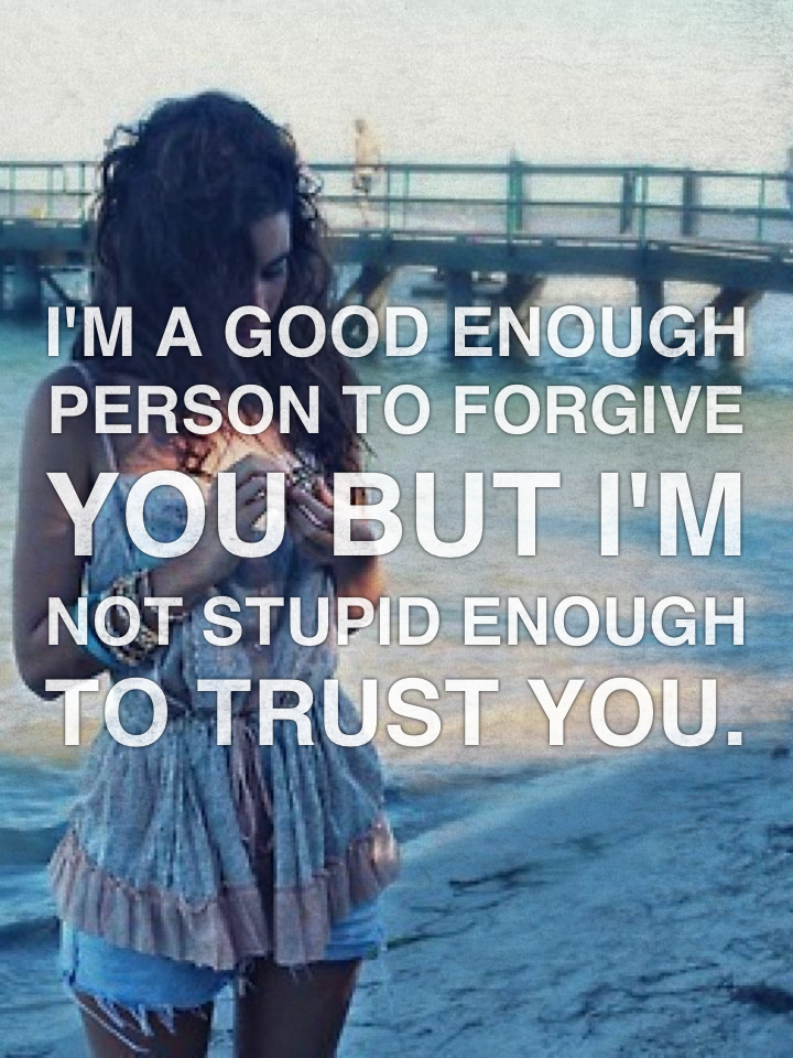 I'm a good enough person to forgive you but I'm not stupid enough to trust you.