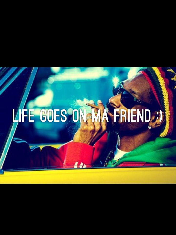 Life goes on ma friend ;)
