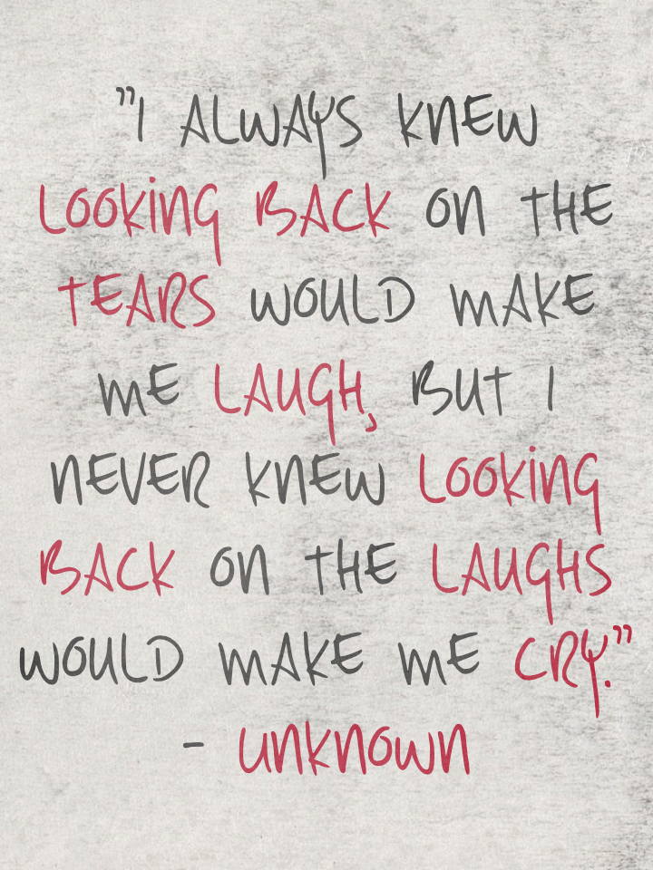 """I always knew looking back on the tears would make me laugh, but I never knew looking back on the laughs would make me cry."" - Unknown"