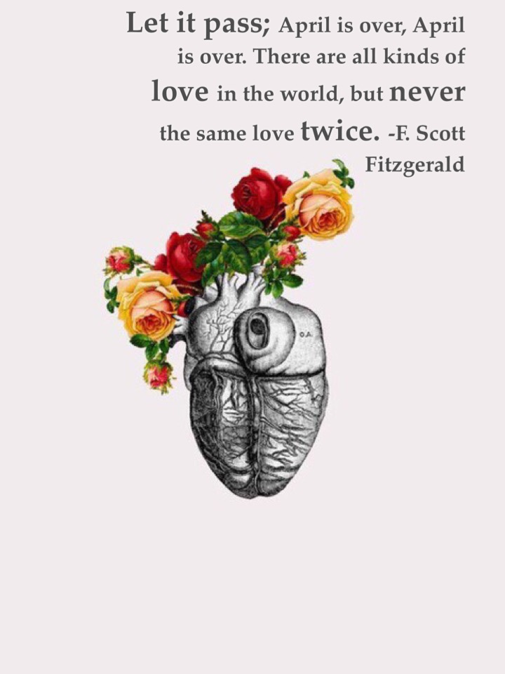 Let it pass; April is over, April is over. There are all kinds of love in the world, but never the same love twice. -F. Scott Fitzgerald