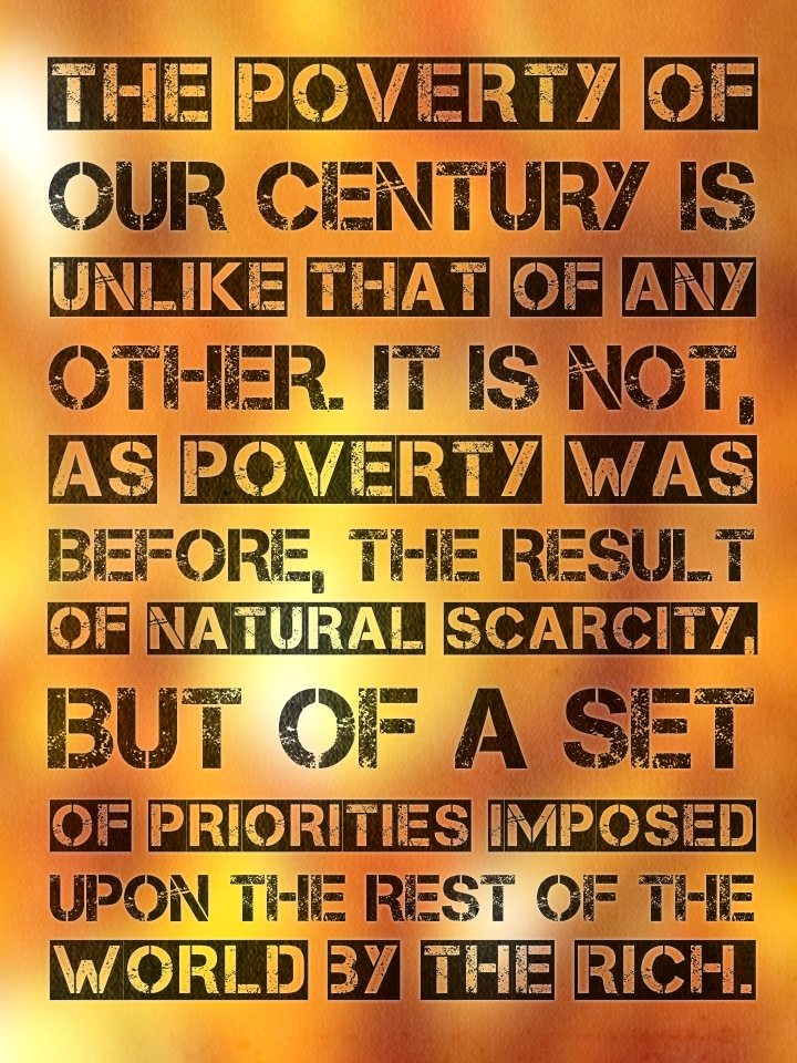 The poverty of our century is unlike that of any other. It is not, as poverty was before, the result of natural scarcity, but of a set of priorities imposed upon the rest of the world by the rich.