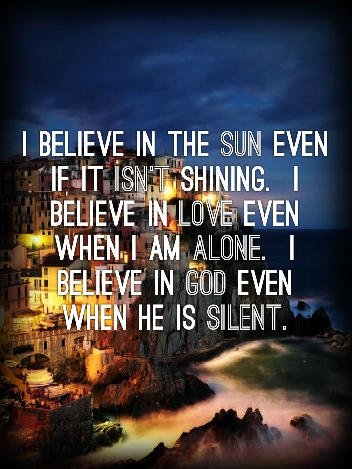 I believe in the sun even if it isn't shining. I believe in love even when I am alone. I believe in God even when He is silent.