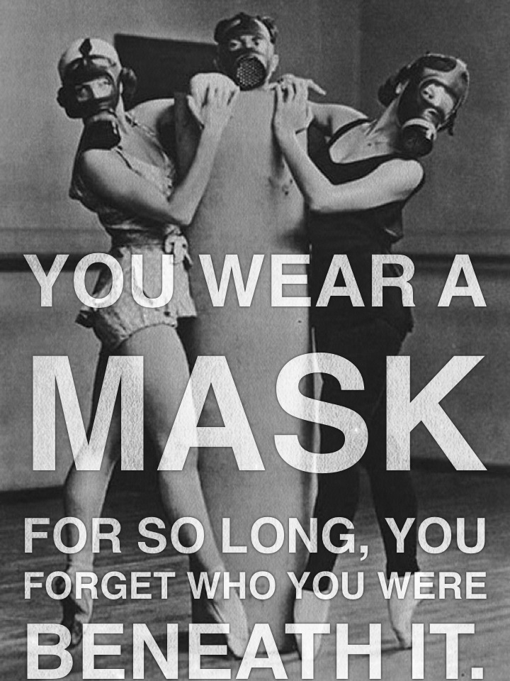 You wear a mask for so long, you forget who you were beneath it.