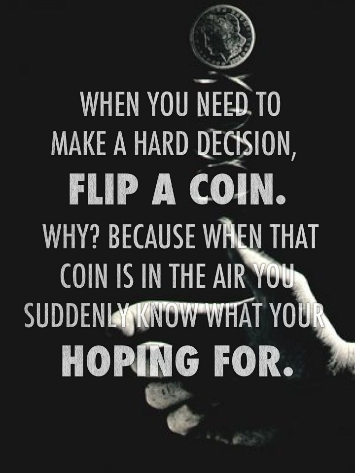 When you need to make a hard decision, flip a coin. Why? Because when that coin is in the air you suddenly know what your hoping for.