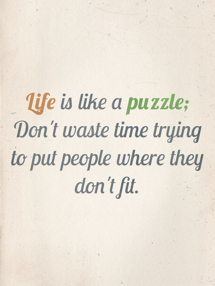 Life is like a puzzle; Don't waste time trying to put people where they don't fit.