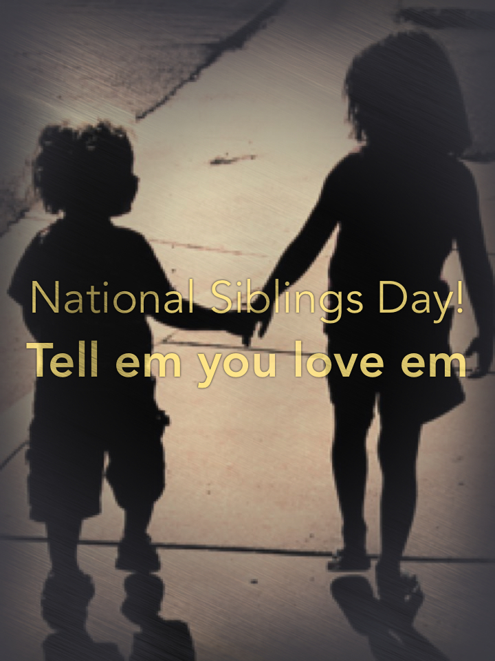 National Siblings Day! Tell em you love em