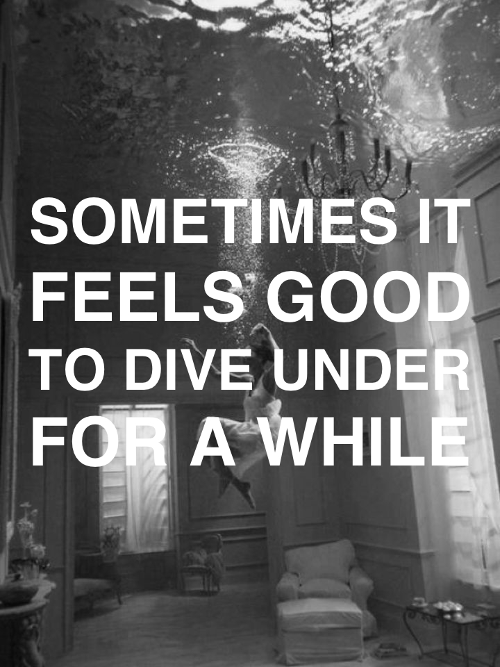 Sometimes it feels good to dive under for a while