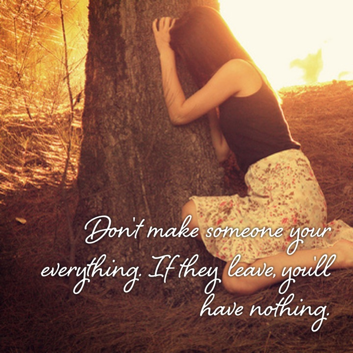 Don't make someone your everything. If they leave ...