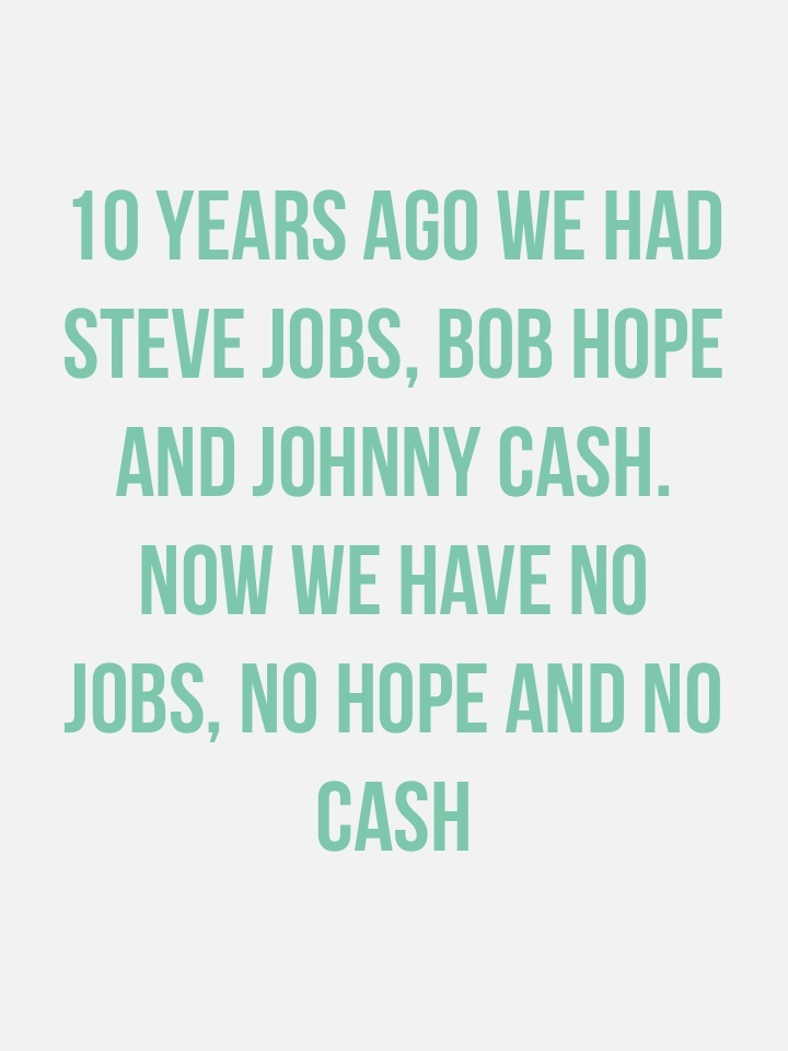 10 years ago we had Steve Jobs, Bob Hope and Johnny Cash. Now we have no jobs, no hope and no cash
