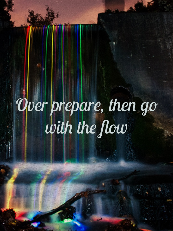 Over prepare, then go with the flow