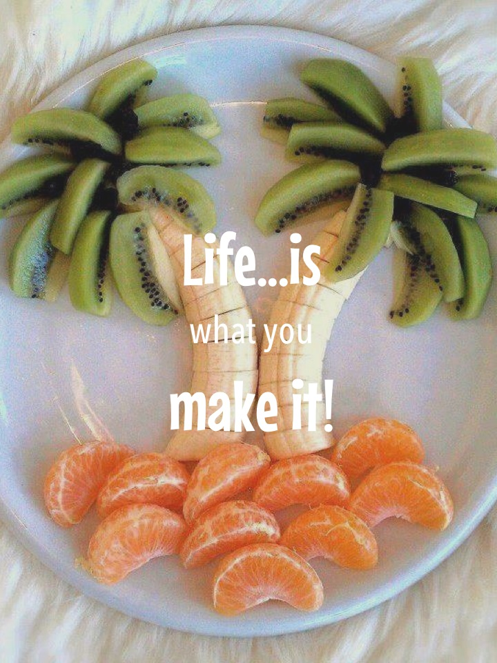 Life...is what you make it!
