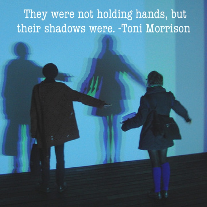 They were not holding hands, but their shadows were. -Toni Morrison