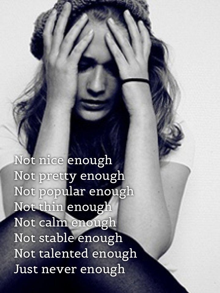 Not nice enough Not pretty enough Not popular enough Not thin enough Not calm enough Not stable enough Not talented enough Just never enough