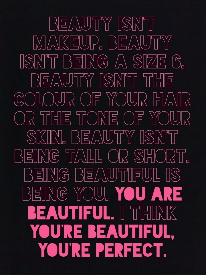 beauty isn't makeup. beauty isn't being a size 6. beauty isn't the colour of your hair or the tone of your skin. beauty isn't being tall or short. being beautiful is being you. you are beautiful. I think you're beautiful, you're perfect.