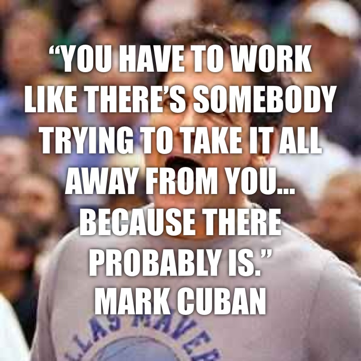 """""""You have to work like there's somebody trying to take it all away from you… because there probably is."""" Mark Cuban"""