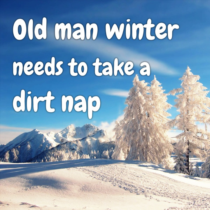 Old man winter needs to take a dirt nap