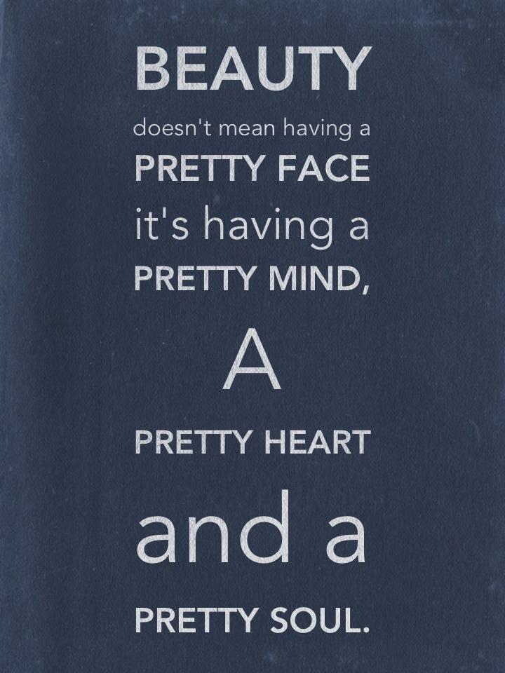 Beauty doesn't mean having a Pretty Face it's having a Pretty Mind, A Pretty Heart and a Pretty Soul.