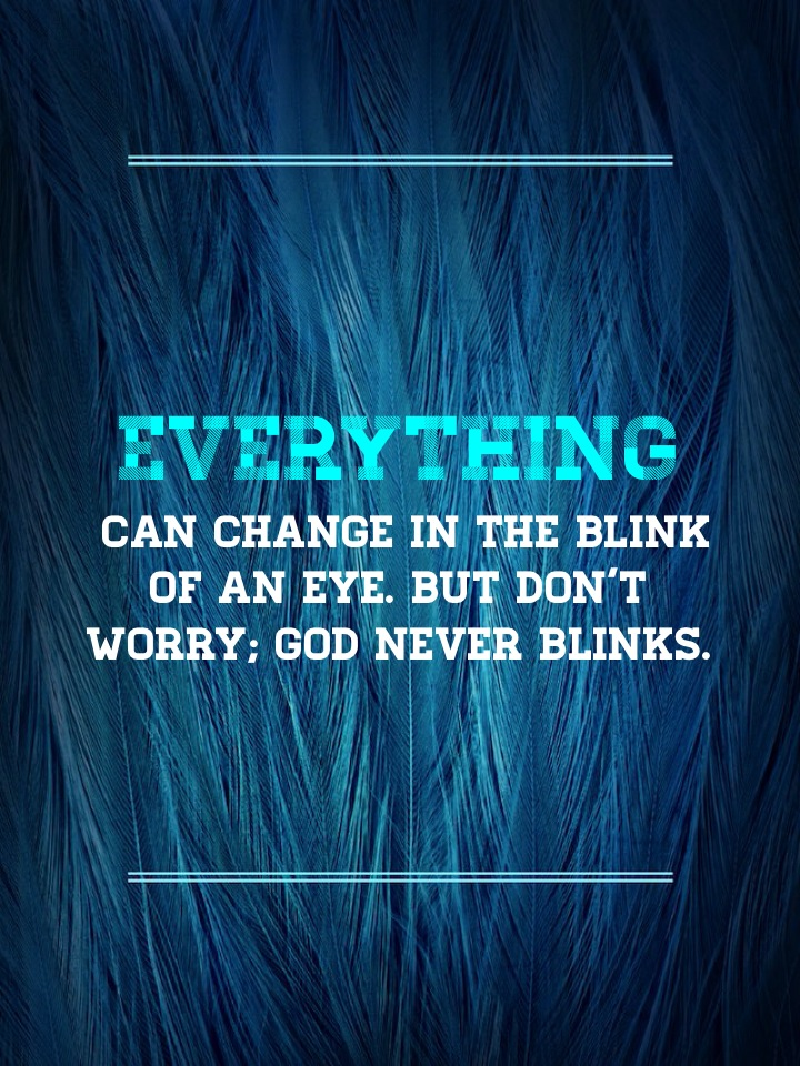 Everything can change in the blink of an eye. But don't worry; God never blinks.